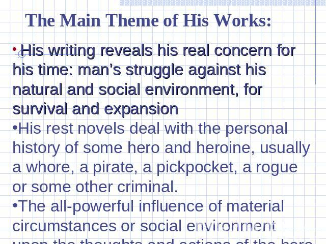 The Main Theme of His Works: His writing reveals his real concern for his time: man's struggle against his natural and social environment, for survival and expansionHis rest novels deal with the personal history of some hero and heroine, usually a w…