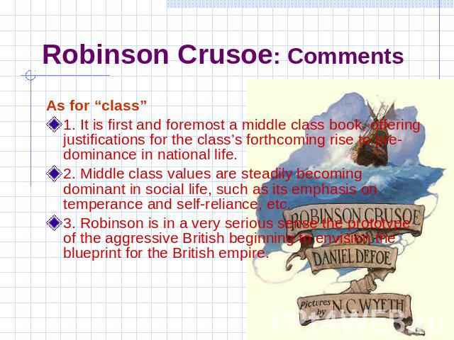 "Robinson Crusoe: Comments As for ""class""1. It is first and foremost a middle class book, offering justifications for the class's forthcoming rise to pre-dominance in national life.2. Middle class values are steadily becoming dominant in social life,…"
