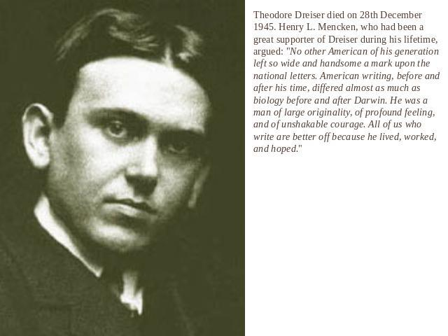Theodore Dreiser died on 28th December 1945. Henry L. Mencken, who had been a great supporter of Dreiser during his lifetime, argued: