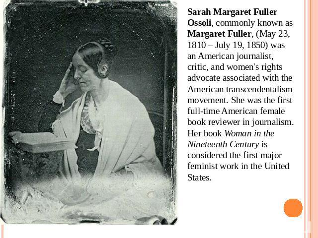 Sarah Margaret Fuller Ossoli, commonly known as Margaret Fuller, (May 23, 1810 – July 19, 1850) was an American journalist, critic, and women's rights advocate associated with the American transcendentalism movement. She was the first full-time Amer…