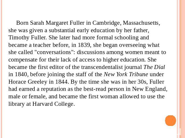 Born Sarah Margaret Fuller in Cambridge, Massachusetts, she was given a substantial early education by her father, Timothy Fuller. She later had more formal schooling and became a teacher before, in 1839, she began overseeing what she called