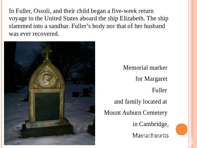 In Fuller, Ossoli, and their child began a five-week return voyage to the United States aboard the ship Elizabeth. The ship slammed into a sandbar. Fuller's body nor that of her husband was ever recovered.Memorial marker for Margaret Fuller and fami…