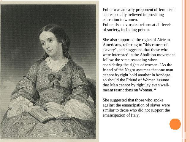Fuller was an early proponent of feminism and especially believed in providing education to women.Fuller also advocated reform at all levels of society, including prison.She also supported the rights of African-Americans, referring to