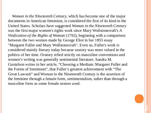 Woman in the Nineteenth Century, which has become one of the major documents in American feminism, is considered the first of its kind in the United States. Scholars have suggested Woman in the Nineteenth Century was the first major women's rights w…