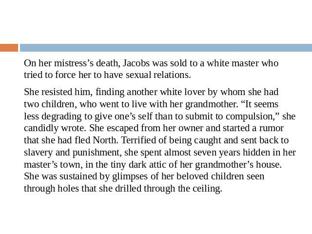 "On her mistress's death, Jacobs was sold to a white master who tried to force her to have sexual relations.She resisted him, finding another white lover by whom she had two children, who went to live with her grandmother. ""It seems less degrading to…"