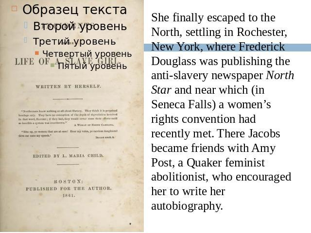 She finally escaped to the North, settling in Rochester, New York, where Frederick Douglass was publishing the anti-slavery newspaper North Star and near which (in Seneca Falls) a women's rights convention had recently met. There Jacobs became frien…