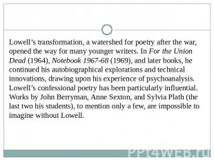 Lowell's transformation, a watershed for poetry after the war, opened the way fo