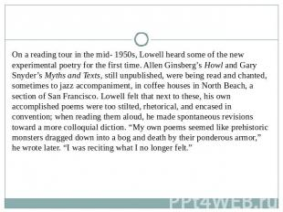 On a reading tour in the mid- 1950s, Lowell heard some of the new experimental p