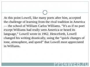 At this point Lowell, like many poets after him, accepted the challenge of learn