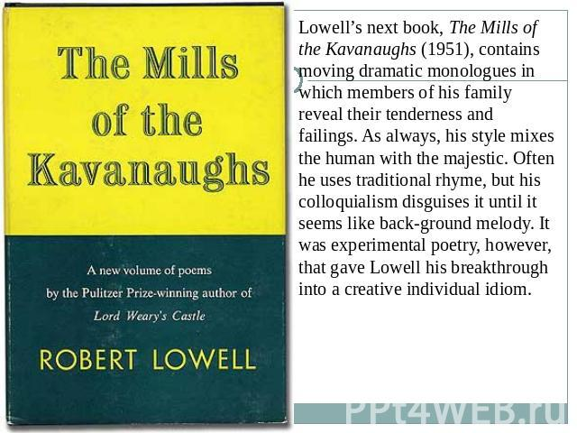 Lowell's next book, The Mills of the Kavanaughs (1951), contains moving dramatic monologues in which members of his family reveal their tenderness and failings. As always, his style mixes the human with the majestic. Often he uses traditional rhyme,…