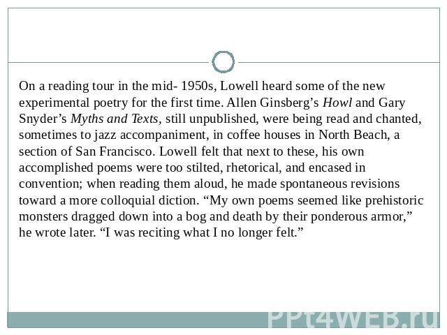 On a reading tour in the mid- 1950s, Lowell heard some of the new experimental poetry for the first time. Allen Ginsberg's Howl and Gary Snyder's Myths and Texts, still unpublished, were being read and chanted, sometimes to jazz accompaniment, in co…
