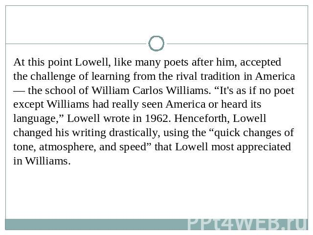 "At this point Lowell, like many poets after him, accepted the challenge of learning from the rival tradition in America — the school of William Carlos Williams. ""It's as if no poet except Williams had really seen America or heard its language,"" Lowe…"