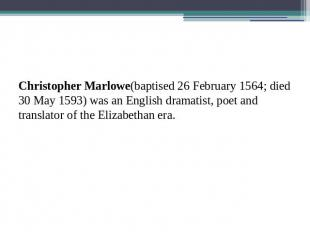 Christopher Marlowe(baptised 26 February 1564; died 30 May 1593) was an English