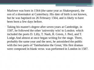 Marlowe was born in 1564 (the same year as Shakespeare), the son of a shoemaker
