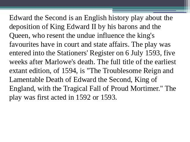 Edward the Second is an English history play about the deposition of King Edward II by his barons and the Queen, who resent the undue influence the king's favourites have in court and state affairs. The play was entered into the Stationers' Register…