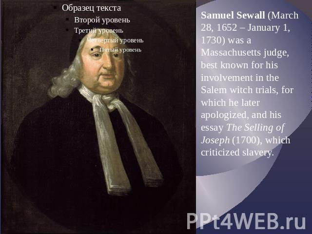 Samuel Sewall (March 28, 1652 – January 1, 1730) was a Massachusetts judge, best known for his involvement in the Salem witch trials, for which he later apologized, and his essay The Selling of Joseph (1700), which criticized slavery.