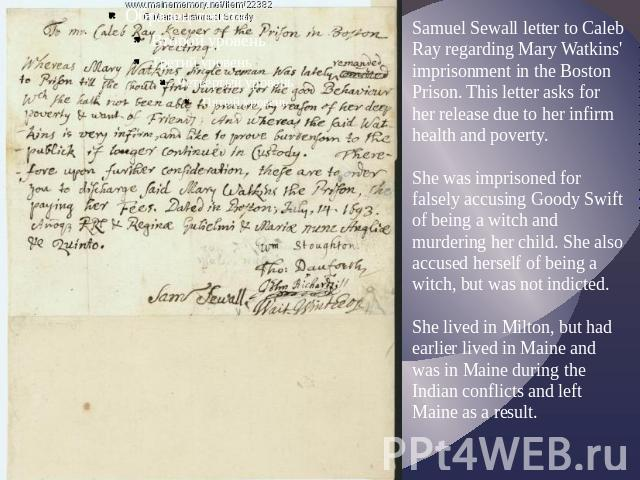 Samuel Sewall letter to Caleb Ray regarding Mary Watkins' imprisonment in the Boston Prison. This letter asks for her release due to her infirm health and poverty.She was imprisoned for falsely accusing Goody Swift of being a witch and murdering her…