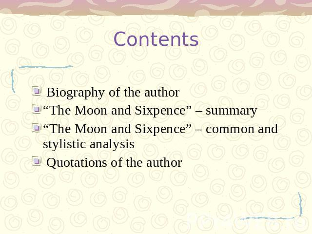 "Contents Biography of the author ""The Moon and Sixpence"" – summary ""The Moon and Sixpence"" – common and stylistic analysis Quotations of the author"