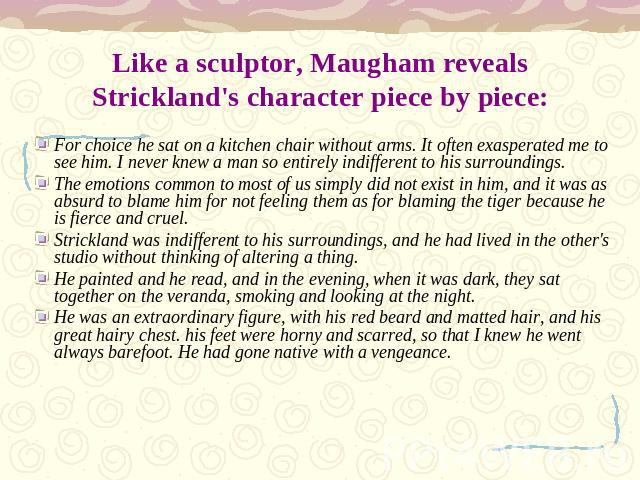 Like a sculptor, Maugham reveals Strickland's character piece by piece: For choice he sat on a kitchen chair without arms. It often exasperated me to see him. I never knew a man so entirely indifferent to his surroundings.The emotions common to most…