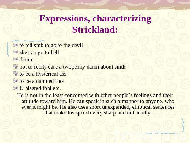 Expressions, characterizing Strickland: to tell smb to go to the devilshe can go to helldamnnot to really care a twopenny damn about smthto be a hysterical assto be a damned foolU blasted fool etc.He is not in the least concerned with other people's…
