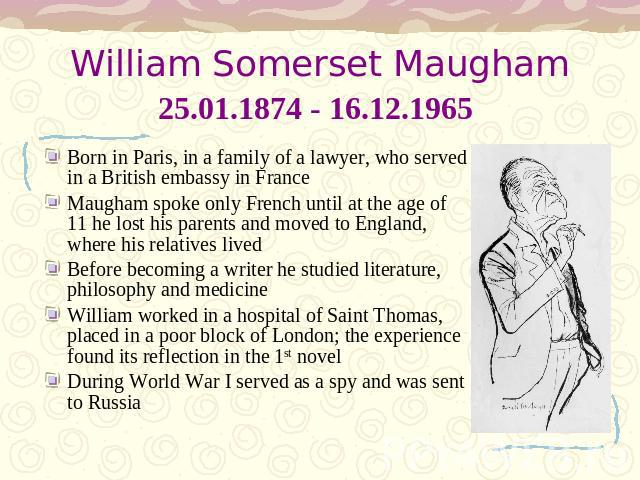 William Somerset Maugham25.01.1874 - 16.12.1965 Born in Paris, in a family of a lawyer, who served in a British embassy in FranceMaugham spoke only French until at the age of 11 he lost his parents and moved to England, where his relatives livedBefo…