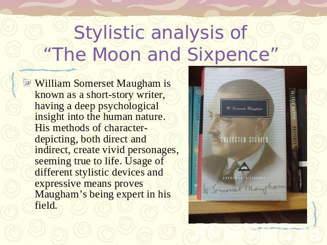 "Stylistic analysis of ""The Moon and Sixpence"" William Somerset Maugham is known as a short-story writer, having a deep psychological insight into the human nature. His methods of character-depicting, both direct and indirect, create vivid personages…"