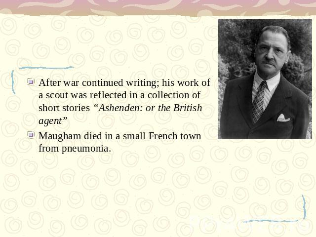 "After war continued writing; his work of a scout was reflected in a collection of short stories ""Ashenden: or the British agent""Maugham died in a small French town from pneumonia."