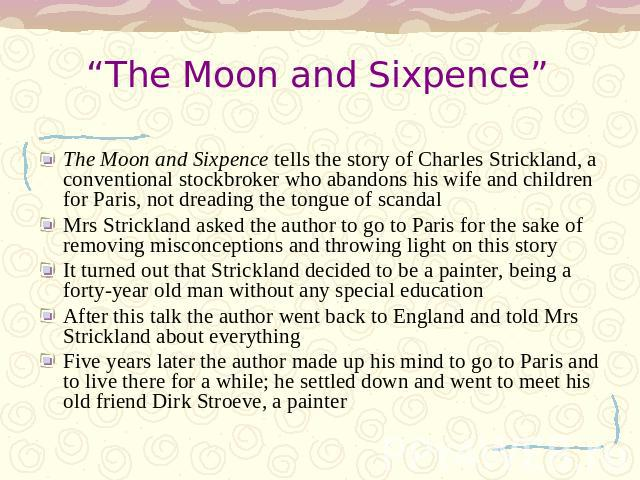 """The Moon and Sixpence"" The Moon and Sixpence tells the story of Charles Strickland, a conventional stockbroker who abandons his wife and children for Paris, not dreading the tongue of scandalMrs Strickland asked the author to go to Paris for the sa…"
