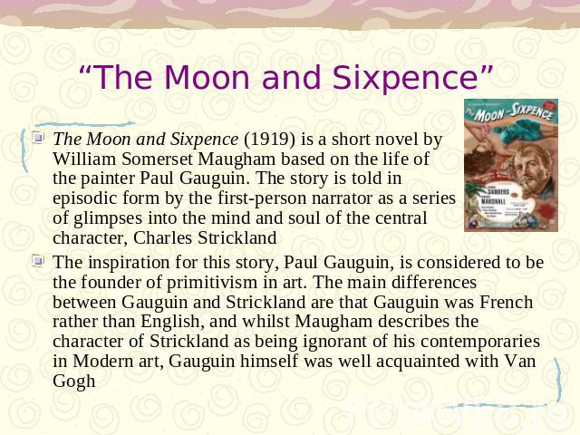 """The Moon and Sixpence"" The Moon and Sixpence (1919) is a short novel by William Somerset Maugham based on the life of the painter Paul Gauguin. The story is told in episodic form by the first-person narrator as a series of glimpses into the mind an…"