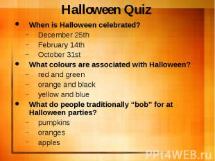 Halloween Quiz When is Halloween celebrated? December 25th February 14th October