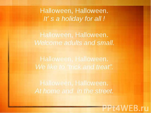 "Halloween, Halloween.It' s a holiday for all !Halloween, Halloween.Welcome adults and small.Halloween, Halloween.We like to ""trick and treat"".Halloween, Halloween.At home and in the street."