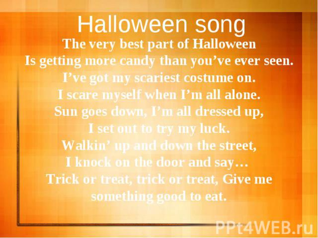 Halloween song The very best part of HalloweenIs getting more candy than you've ever seen.I've got my scariest costume on.I scare myself when I'm all alone.Sun goes down, I'm all dressed up,I set out to try my luck.Walkin' up and down the street,I k…