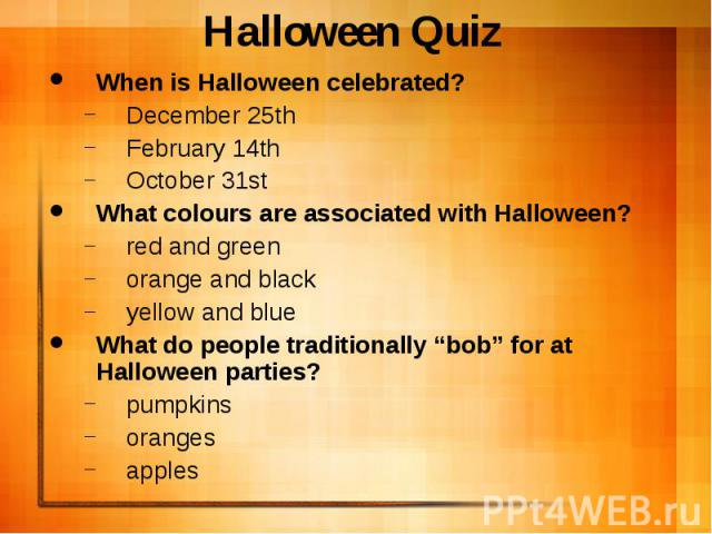 "Halloween Quiz When is Halloween celebrated? December 25th February 14th October 31st What colours are associated with Halloween? red and green orange and black yellow and blue What do people traditionally ""bob"" for at Halloween parties? pumpkins or…"