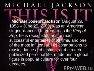 Michael Joseph Jackson (August 29, 1958 – June 25, 2009) was an American singer,