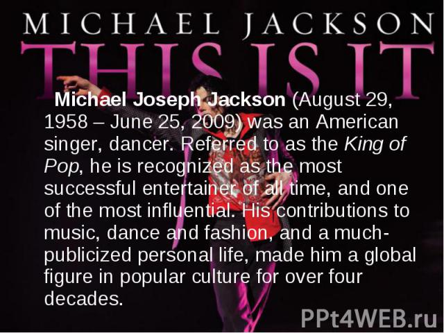 Michael Joseph Jackson (August 29, 1958 – June 25, 2009) was an American singer, dancer. Referred to as the King of Pop, he is recognized as the most successful entertainer of all time, and one of the most influential. His contributions to music, da…