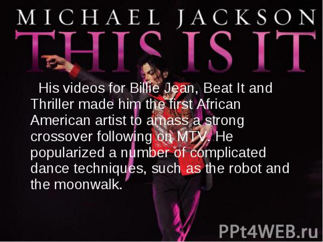 His videos for Billie Jean, Beat It and Thriller made him the first African American artist to amass a strong crossover following on MTV. He popularized a number of complicated dance techniques, such as the robot and the moonwalk.