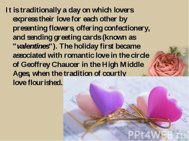 It is traditionally a day on which lovers express their love for each other by presenting flowers, offering confectionery, and sending greeting cards (known as