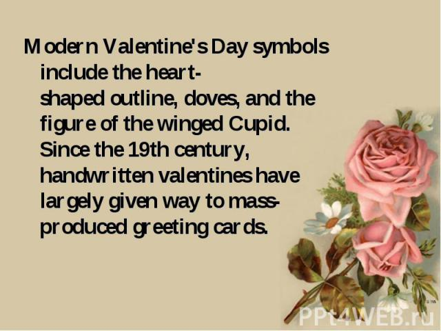Modern Valentine's Day symbols include the heart-shaped outline, doves, and the figure of the winged Cupid. Since the 19th century, handwritten valentines have largely given way to mass-produced greeting cards.