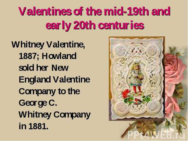 Valentines of the mid-19th and early 20th centuries Whitney Valentine, 1887; Howland sold her New England Valentine Company to the George C. Whitney Company in 1881.