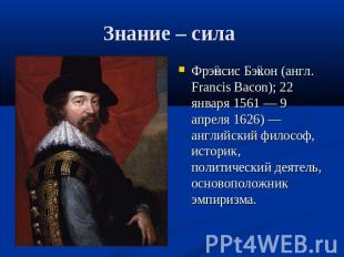 Знание – сила Фрэнсис Бэкон (англ. Francis Bacon); 22 января 1561 — 9 апреля 162