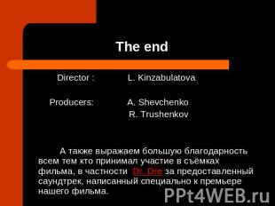 The end Director : L. KinzabulatovaProducers: A. Shevchenko R. Trushenkov А такж