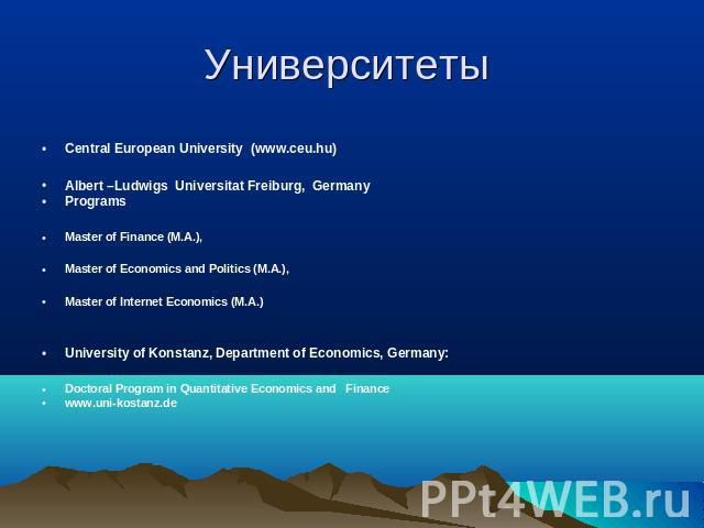 Университеты Central European University (www.ceu.hu)Albert –Ludwigs Universitat Freiburg, GermanyPrograms Master of Finance (M.A.), Master of Economics and Politics (M.A.), Master of Internet Economics (M.A.)University of Konstanz, Department of Ec…