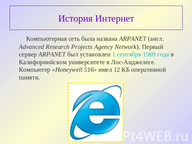 История Интернет Компьютерная сеть была названа ARPANET (англ. Advanced Research Projects Agency Network). Первый сервер ARPANET был установлен 1 сентября 1969 года в Калифорнийском университете в Лос-Анджелесе. Компьютер «Honeywell 516» имел 12 КБ …