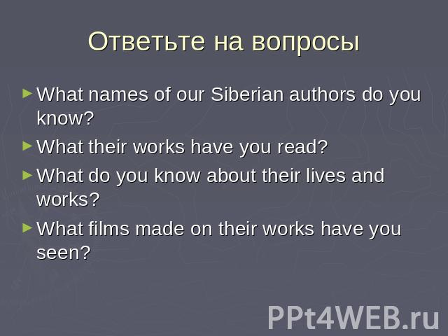 Ответьте на вопросы What names of our Siberian authors do you know?What their works have you read?What do you know about their lives and works?What films made on their works have you seen?