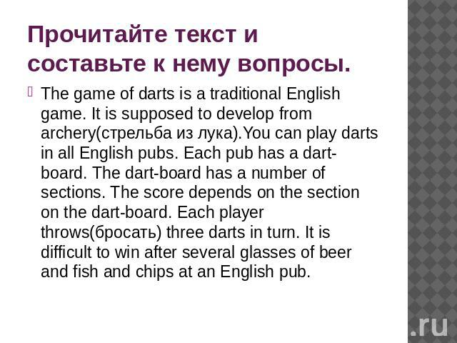 Прочитайте текст и составьте к нему вопросы. The game of darts is a traditional English game. It is supposed to develop from archery(стрельба из лука).You can play darts in all English pubs. Each pub has a dart-board. The dart-board has a number of …