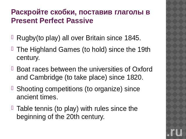 Раскройте скобки, поставив глаголы в Present Perfect Passive Rugby(to play) all over Britain since 1845. The Highland Games (to hold) since the 19th century. Boat races between the universities of Oxford and Cambridge (to take place) since 1820. Sho…