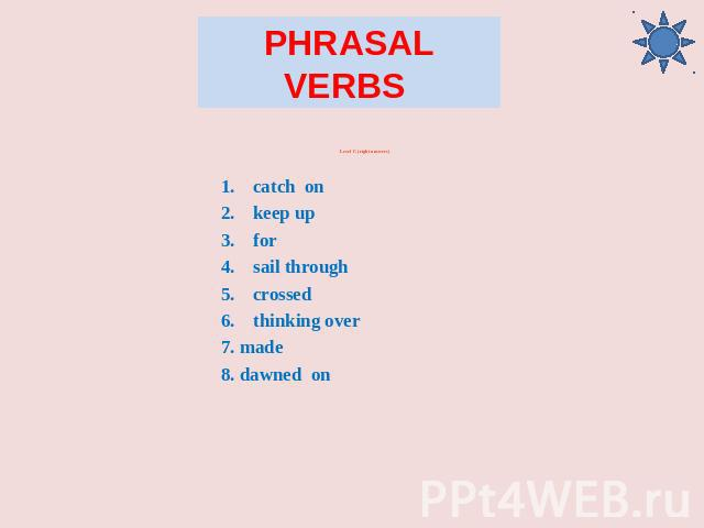 Phrasal Verbs Level C (right answers) catch on keep up for sail through crossed thinking over 7. made 8. dawned on