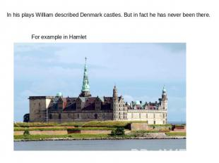 In his plays William described Denmark castles. But in fact he has never been th