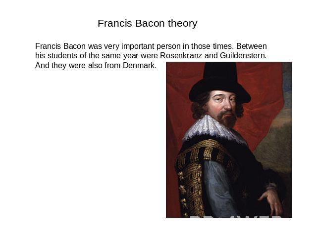 Francis Bacon theory Francis Bacon was very important person in those times. Between his students of the same year were Rosenkranz and Guildenstern. And they were also from Denmark.