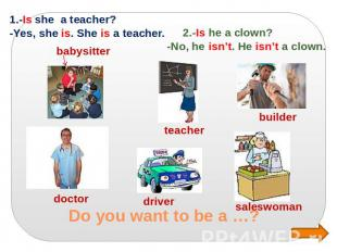Do you want to be a …? 1.-Is she a teacher? -Yes, she is. She is a teacher. 2.-I